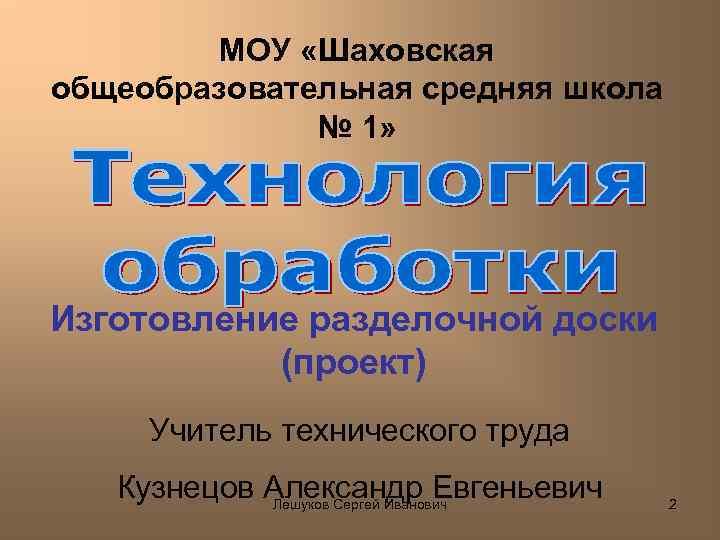 МОУ «Шаховская общеобразовательная средняя школа № 1» Изготовление разделочной доски (проект) Учитель технического труда