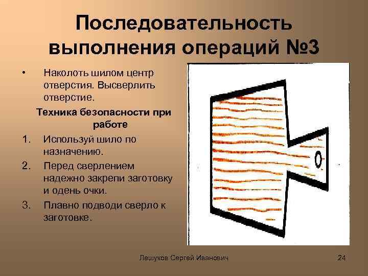 Последовательность выполнения операций № 3 • Наколоть шилом центр отверстия. Высверлить отверстие. Техника безопасности