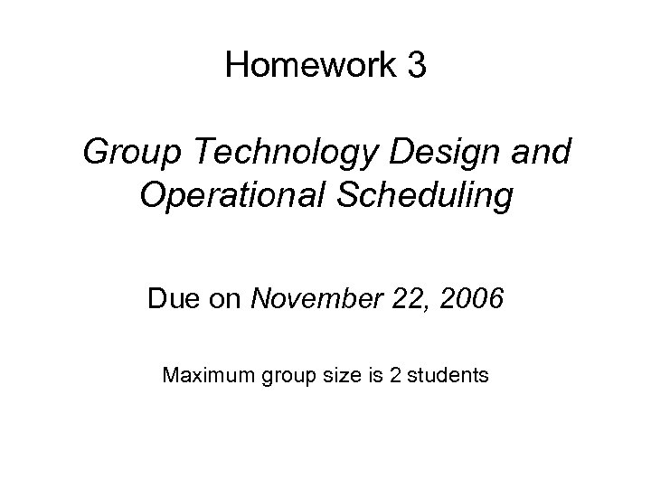 Homework 3 Group Technology Design and Operational Scheduling Due on November 22, 2006 Maximum