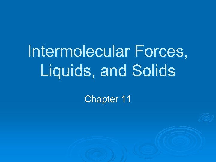 Intermolecular Forces, Liquids, and Solids Chapter 11