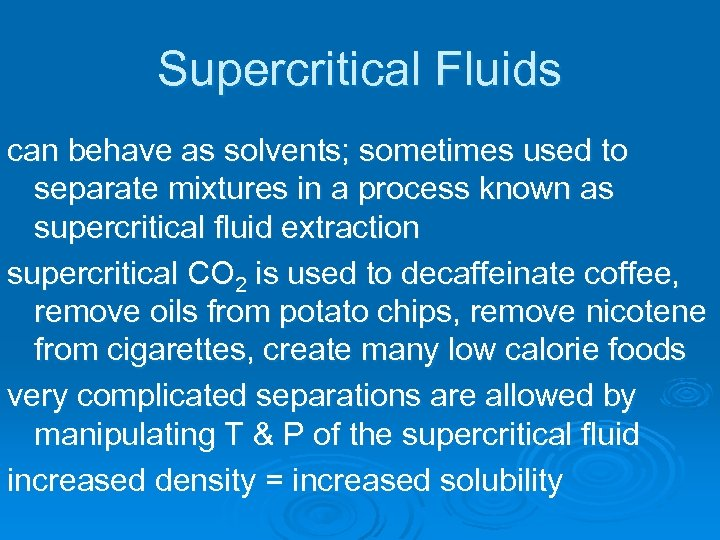 Supercritical Fluids can behave as solvents; sometimes used to separate mixtures in a process