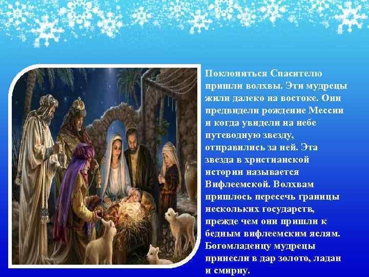• Поклониться Спасителю пришли волхвы. Эти мудрецы жили далеко на востоке. Они предвидели