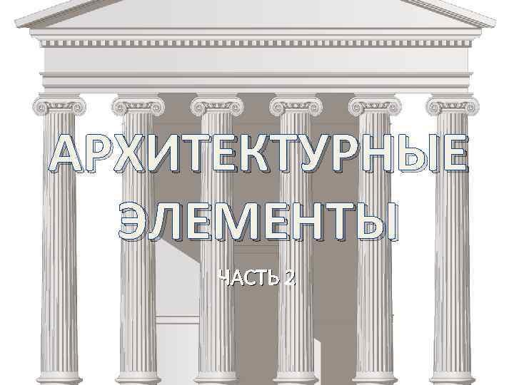 АРХИТЕКТУРНЫЕ ЭЛЕМЕНТЫ ЧАСТЬ 2