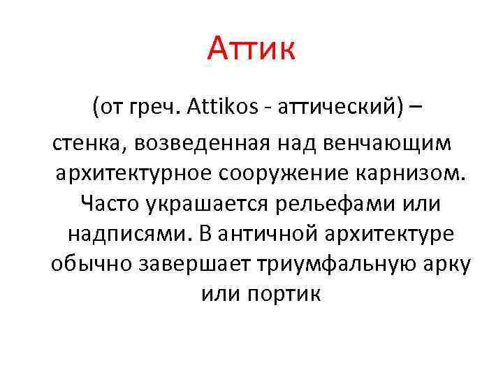 Аттик (от греч. Attikos - аттический) – стенка, возведенная над венчающим архитектурное сооружение карнизом.