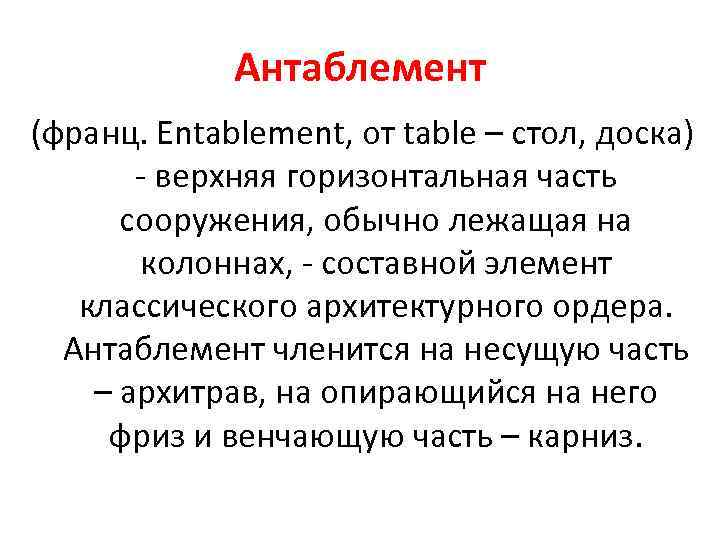 Антаблемент (франц. Entablement, от table – стол, доска) - верхняя горизонтальная часть сооружения, обычно