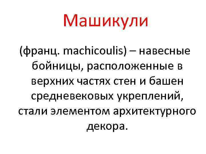 Машикули (франц. machicoulis) – навесные бойницы, расположенные в верхних частях стен и башен средневековых