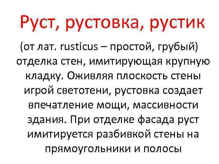 Руст, рустовка, рустик (от лат. rusticus – простой, грубый) отделка стен, имитирующая крупную кладку.