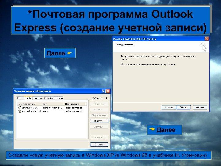 *Почтовая программа Outlook Express (создание учетной записи) Далее Создали новую учетную запись в Windows