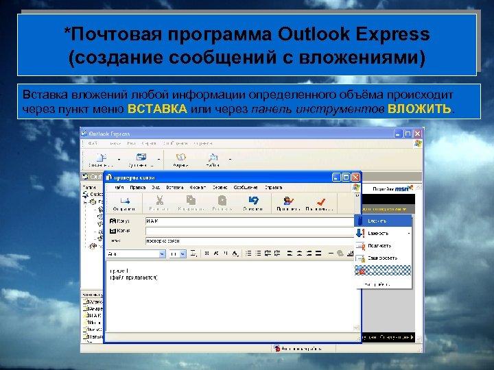 *Почтовая программа Outlook Express (создание сообщений с вложениями) Вставка вложений любой информации определенного объёма