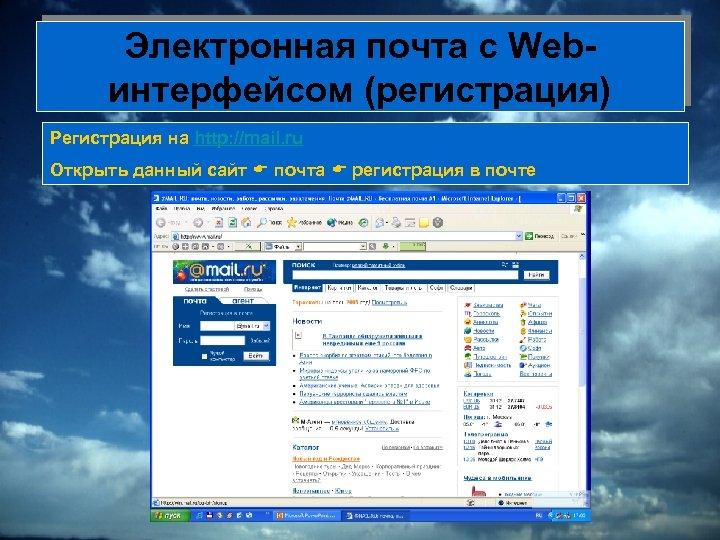 Электронная почта с Webинтерфейсом (регистрация) Регистрация на http: //mail. ru Открыть данный сайт почта