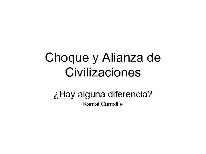 Choque y Alianza de Civilizaciones ¿Hay alguna diferencia? Kamal Cumsille