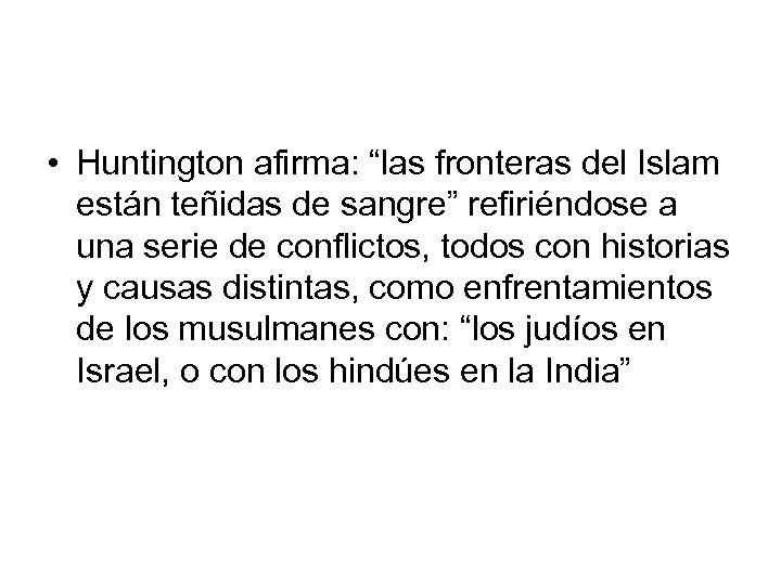 """• Huntington afirma: """"las fronteras del Islam están teñidas de sangre"""" refiriéndose a"""