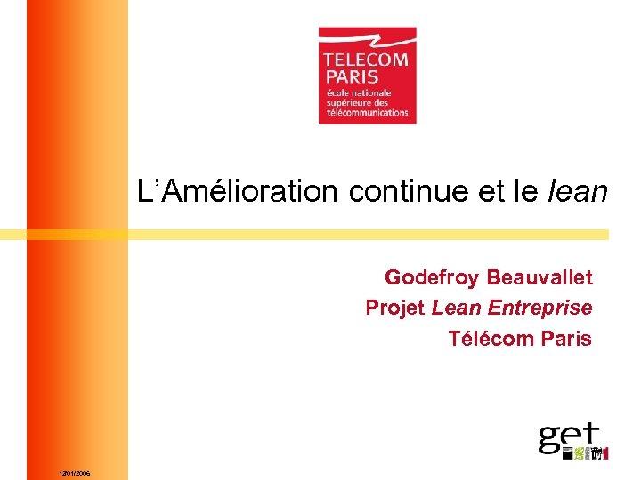 L'Amélioration continue et le lean Godefroy Beauvallet Projet Lean Entreprise Télécom Paris 12/01/2006