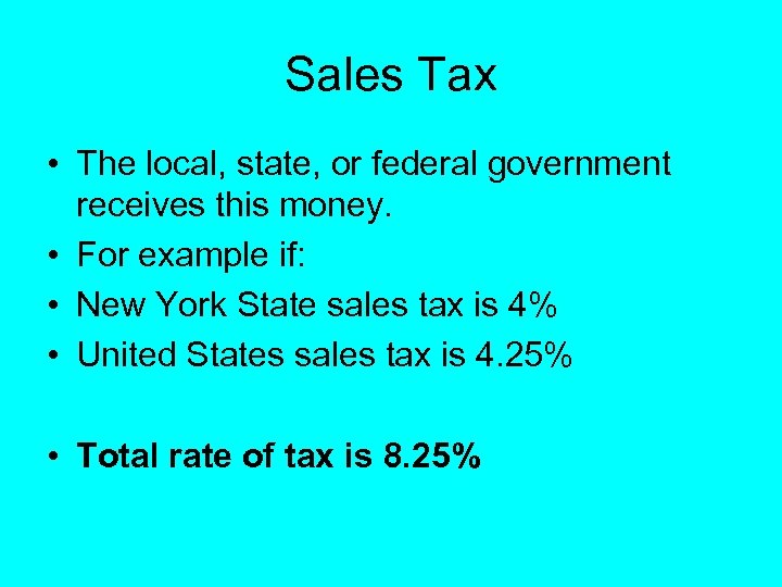 Sales Tax • The local, state, or federal government receives this money. • For