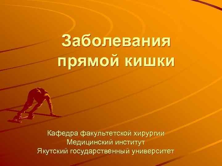 Заболевания прямой кишки Кафедра факультетской хирургии Медицинский институт Якутский государственный университет