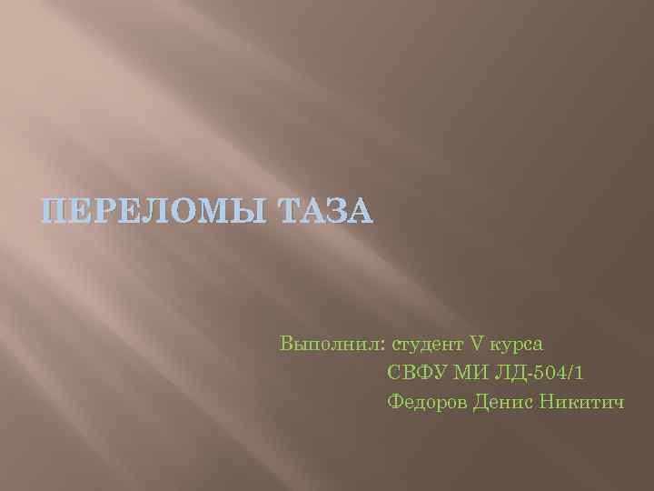 ПЕРЕЛОМЫ ТАЗА Выполнил: студент V курса СВФУ МИ ЛД-504/1 Федоров Денис Никитич