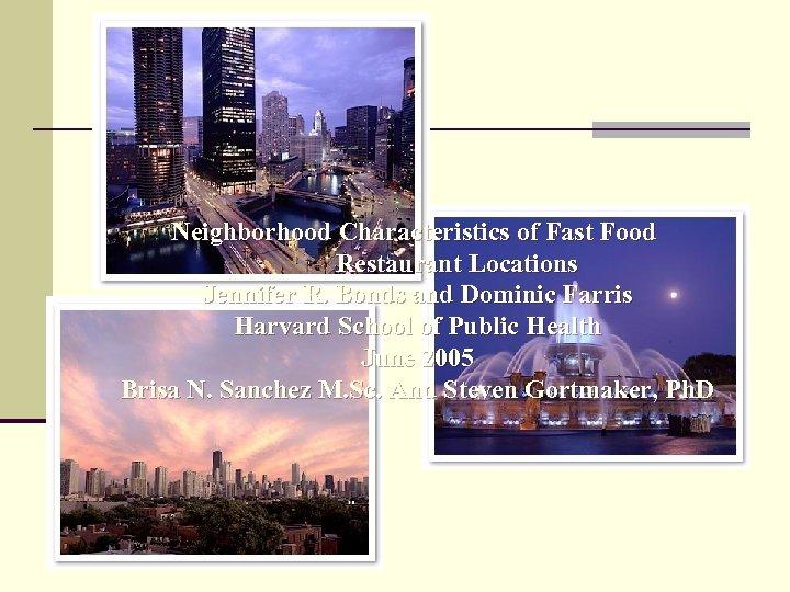 Neighborhood Characteristics of Fast Food Restaurant Locations Jennifer R. Bonds and Dominic Farris Harvard