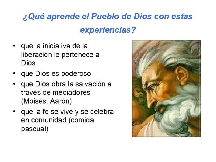 ¿Qué aprende el Pueblo de Dios con estas experiencias? • que la iniciativa de