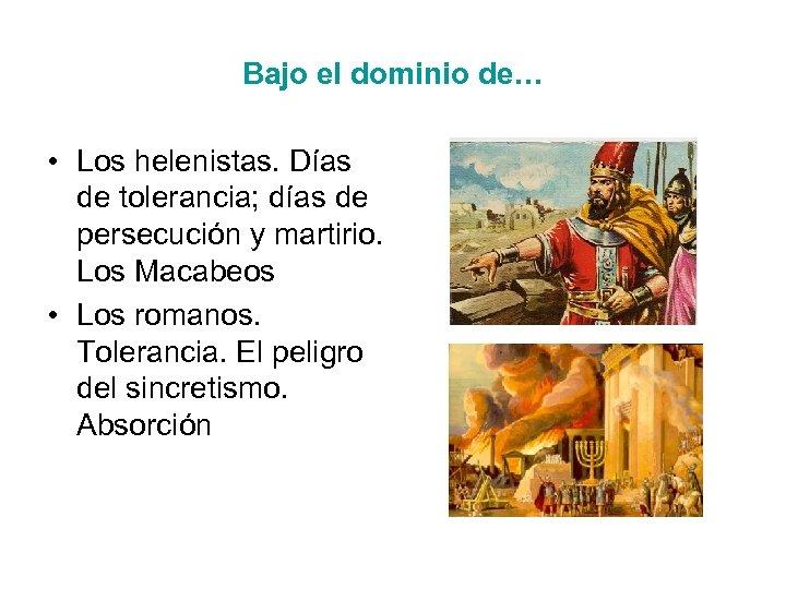 Bajo el dominio de… • Los helenistas. Días de tolerancia; días de persecución y