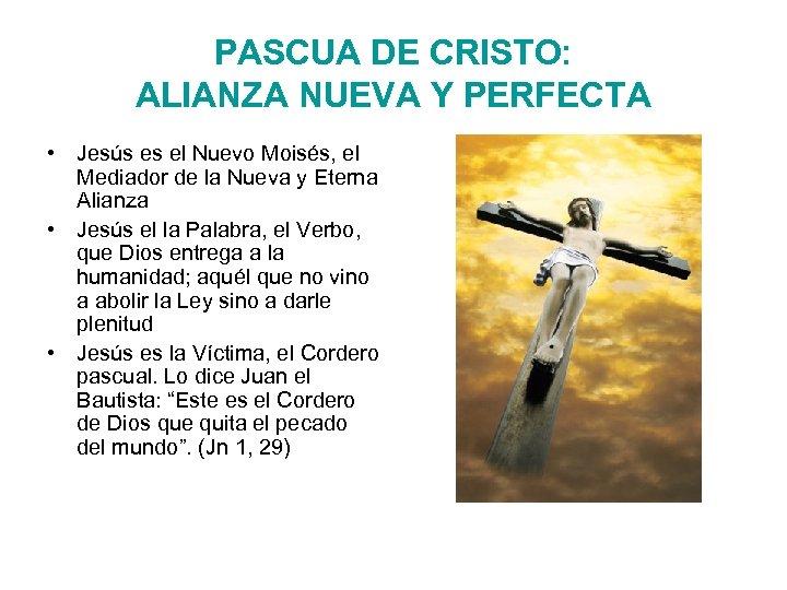 PASCUA DE CRISTO: ALIANZA NUEVA Y PERFECTA • Jesús es el Nuevo Moisés, el