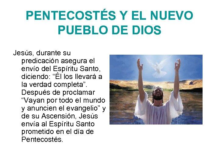 PENTECOSTÉS Y EL NUEVO PUEBLO DE DIOS Jesús, durante su predicación asegura el envío