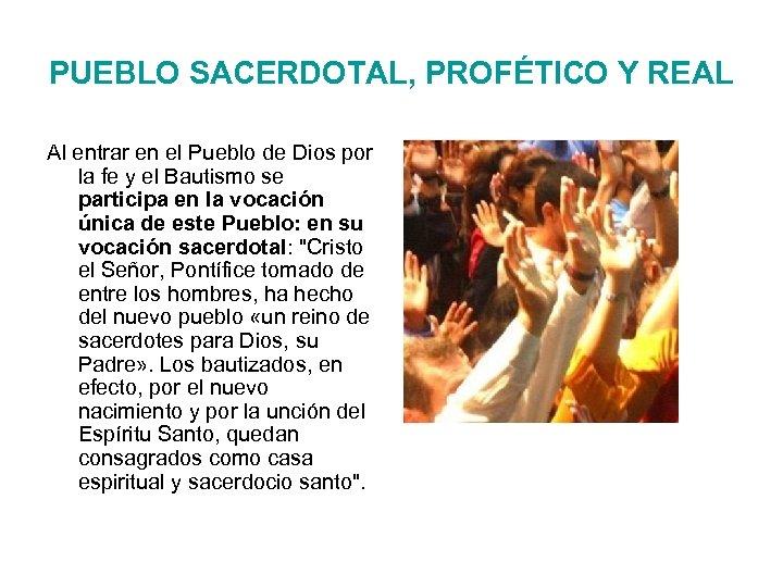 PUEBLO SACERDOTAL, PROFÉTICO Y REAL Al entrar en el Pueblo de Dios por la