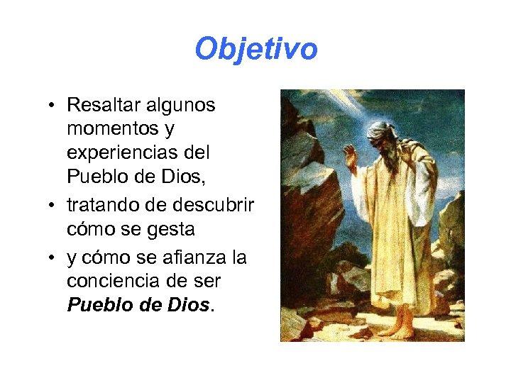 Objetivo • Resaltar algunos momentos y experiencias del Pueblo de Dios, • tratando de