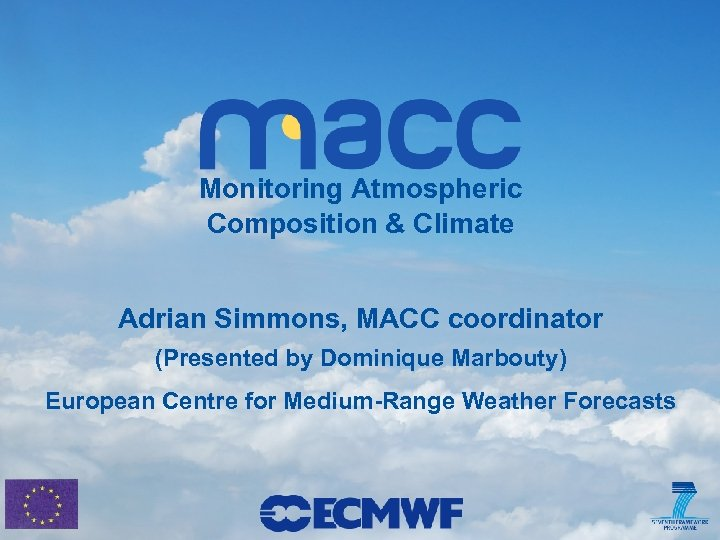 Monitoring Atmospheric Composition & Climate Adrian Simmons, MACC coordinator (Presented by Dominique Marbouty) European
