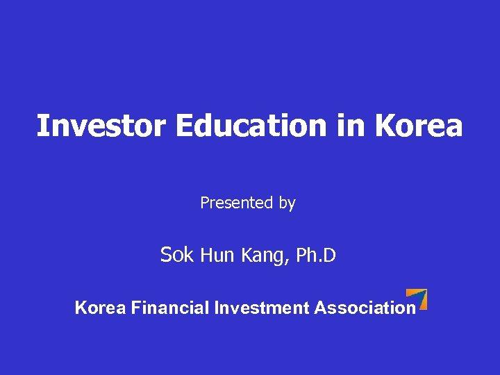 Investor Education in Korea Presented by Sok Hun Kang, Ph. D Korea Financial Investment