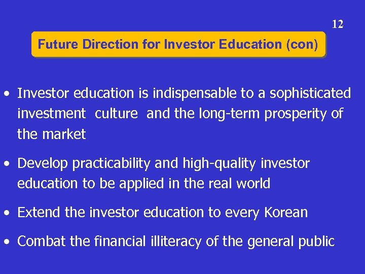 12 Future Direction for Investor Education (con) • Investor education is indispensable to a