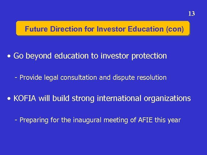 13 Future Direction for Investor Education (con) • Go beyond education to investor protection