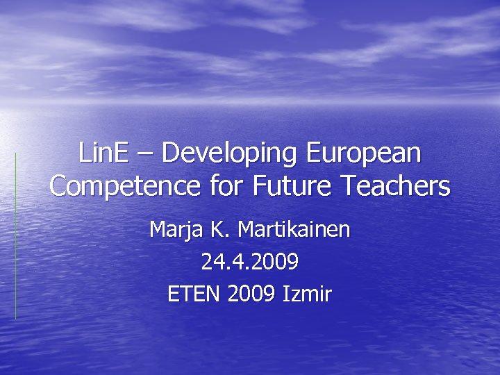 Lin. E – Developing European Competence for Future Teachers Marja K. Martikainen 24. 4.