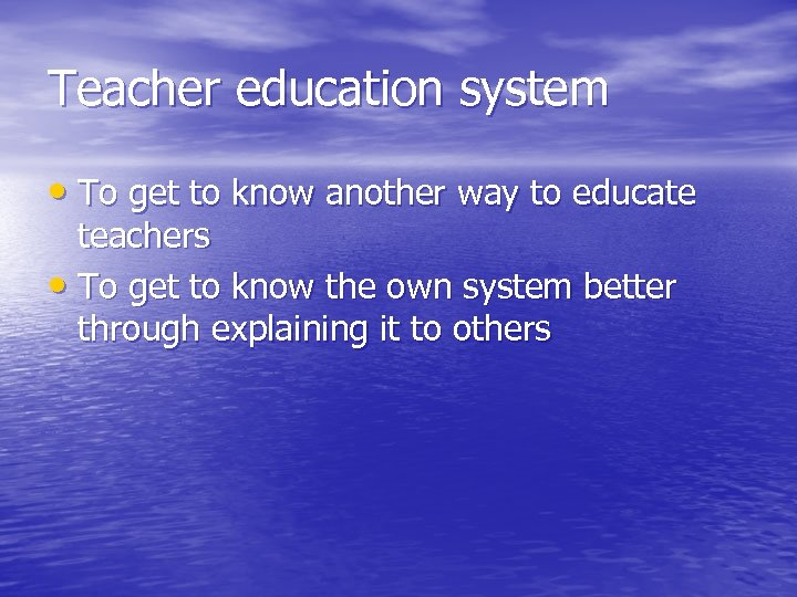 Teacher education system • To get to know another way to educate teachers •