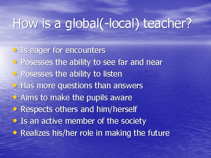 How is a global(-local) teacher? • Is eager for encounters • Posesses the ability