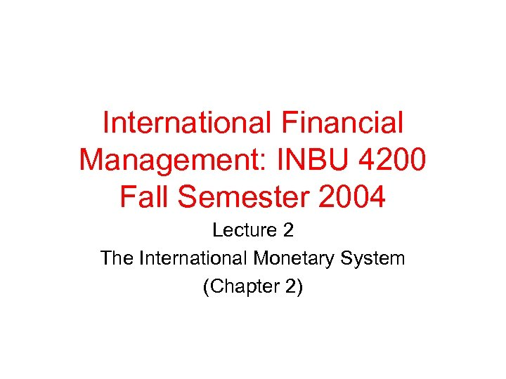 International Financial Management: INBU 4200 Fall Semester 2004 Lecture 2 The International Monetary System