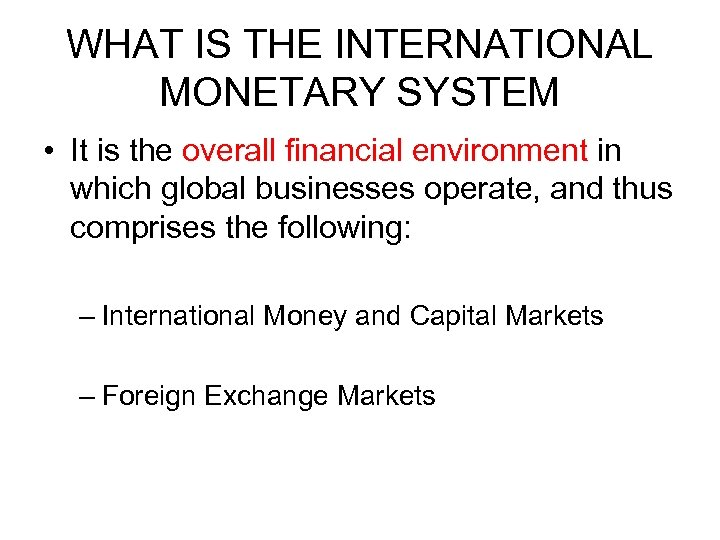 WHAT IS THE INTERNATIONAL MONETARY SYSTEM • It is the overall financial environment in