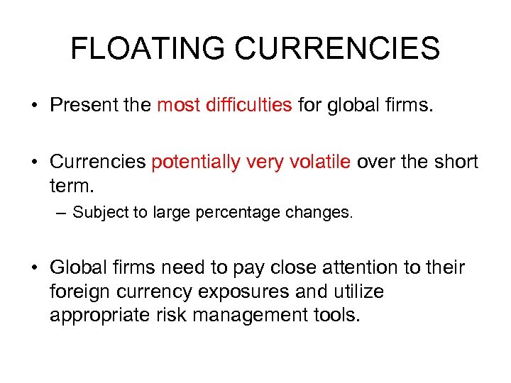 FLOATING CURRENCIES • Present the most difficulties for global firms. • Currencies potentially very