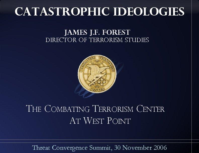 catastrophic ideologies James J. F. Forest Director of Terrorism Studies The Combating Terrorism Center
