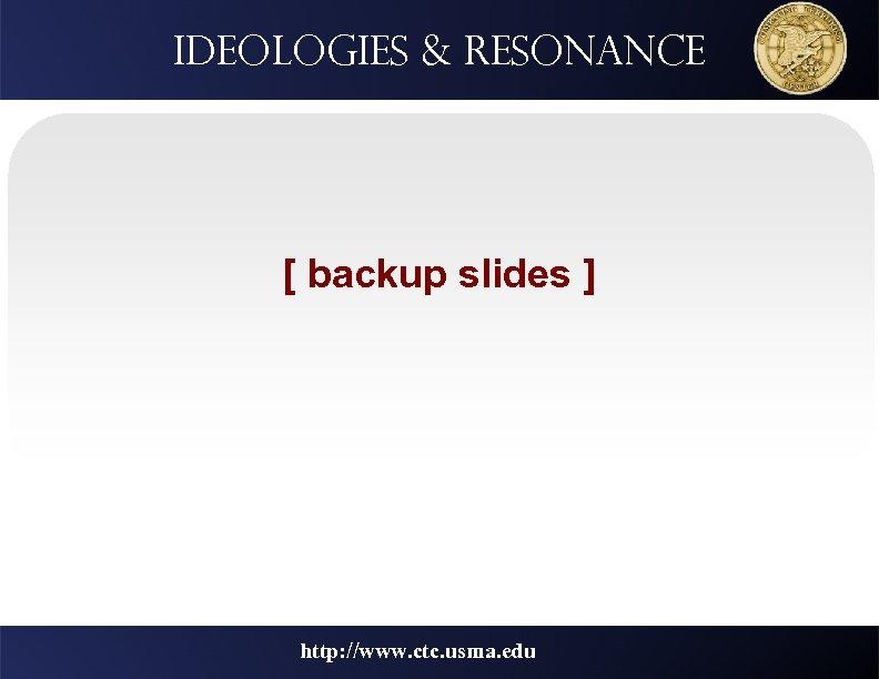 Ideologies & resonance [ backup slides ] http: //www. ctc. usma. edu