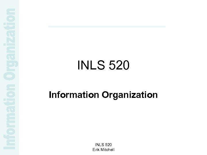 INLS 520 Information Organization INLS 520 Erik Mitchell