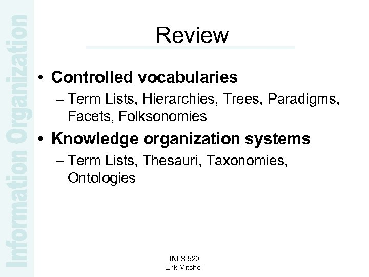 Review • Controlled vocabularies – Term Lists, Hierarchies, Trees, Paradigms, Facets, Folksonomies • Knowledge