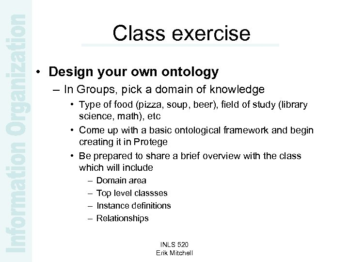Class exercise • Design your own ontology – In Groups, pick a domain of