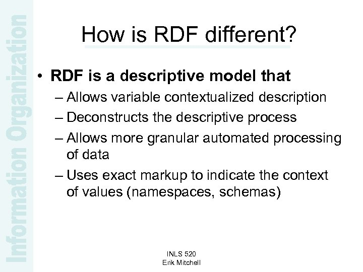 How is RDF different? • RDF is a descriptive model that – Allows variable