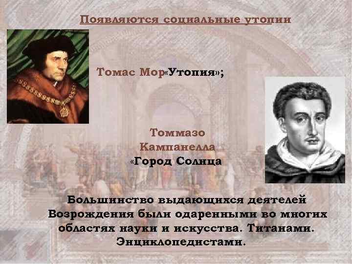 Появляются социальные утопии Томас Мор «Утопия» ; Томмазо Кампанелла «Город Солнца. Большинство выдающихся деятелей