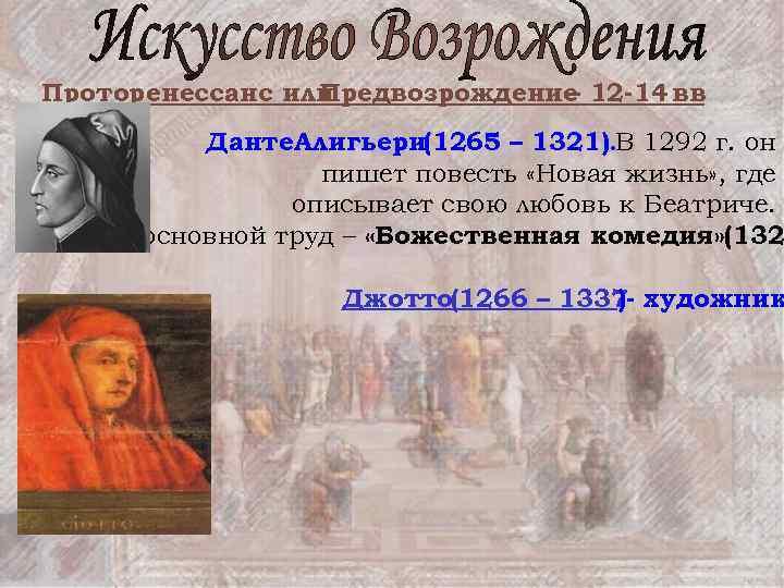 Проторенессанс или Предвозрождение 12 -14 вв – Данте. Алигьери(1265 – 1321). В 1292 г.