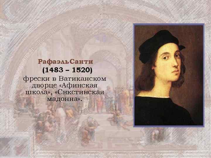 Рафаэль Санти (1483 – 1520) фрески в Ватиканском дворце «Афинская школа» , «Сикстинская мадонна»