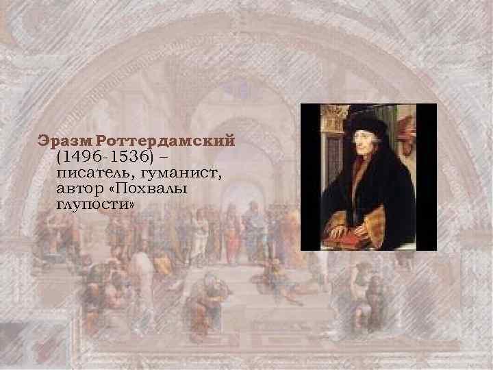 Эразм Роттердамский (1496 -1536) – писатель, гуманист, автор «Похвалы глупости»