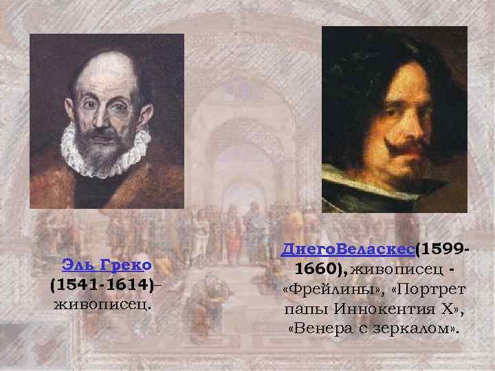 Эль Греко (1541 -1614)– живописец. Диего. Веласкес(15991660), живописец «Фрейлины» , «Портрет папы Иннокентия X»