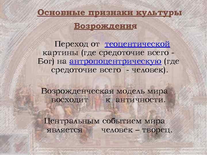 Основные признаки культуры Возрождения Переход от теоцентической картины (где средоточие всего Бог) на антропоцентрическую