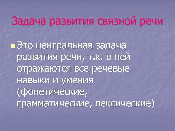 Задача развития связной речи n Это центральная задача развития речи, т. к. в ней